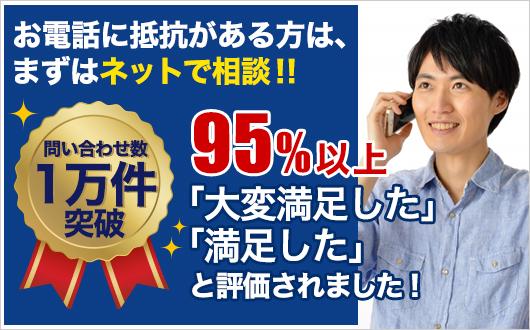 問い合わせ数1万件突破 お電話に抵抗ある方はまずはネットで相談!!95%以上の方に「大変満足した」「満足した」と評価を頂きました!!